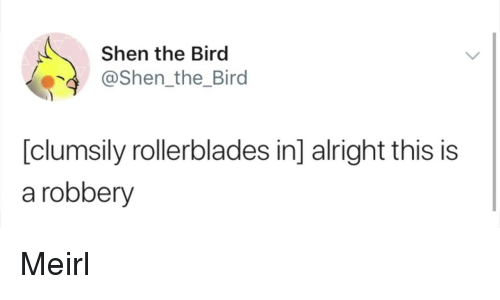MeIRL, Alright, and Shen: Shen the Bird  @Shen_the_Bird  [clumsily rollerblades in] alright this is  a robbery Meirl