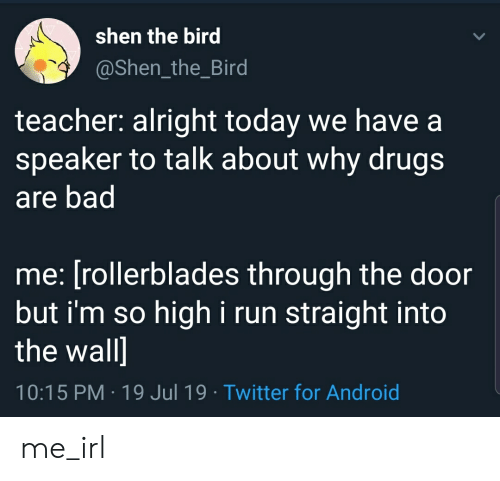 Android, Bad, and Drugs: shen the bird  @Shen_the_Bird  teacher: alright today we have a  speaker to talk about why drugs  are bad  me: [rollerblades through the door  but i'm so  high i run straight into  the wall]  10:15 PM 19 Jul 19 Twitter for Android me_irl