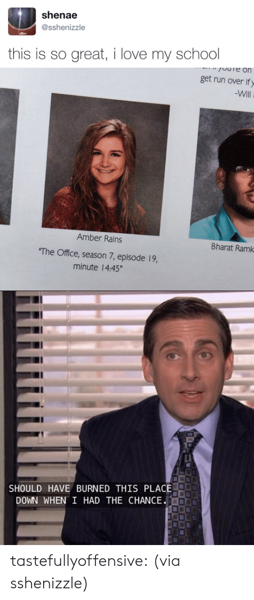 """Love, Run, and School: shenae  @sshenizzle  this is so great, i love my school   get run over if y  Will  Amber Rains  Bharat Ramk  The Office, season 7, episode 19,  minute 14:45""""   SHOULD HAVE BURNED THIS PLACE.  DOWN WHEN I HAD THE CHANCE tastefullyoffensive:  (via sshenizzle)"""