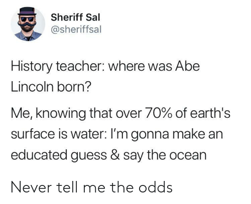 Teacher, Guess, and History: Sheriff Sal  @sheriffsal  History teacher: where was Abe  Lincoln born?  Me, knowing that over 70% of earth's  surface is water: I'm gonna make an  educated guess & say the ocean Never tell me the odds