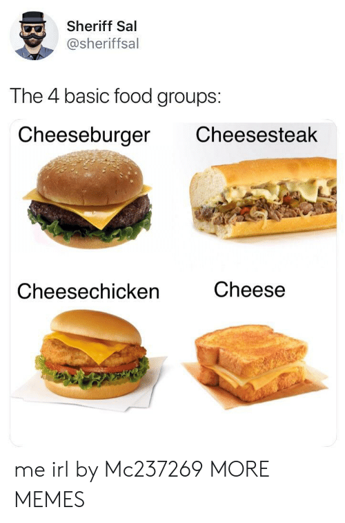 Dank, Food, and Memes: Sheriff Sal  @sheriffsal  The 4 basic food groups:  Cheeseburger Cheesesteak  Cheesechicken  Cheese me irl by Mc237269 MORE MEMES
