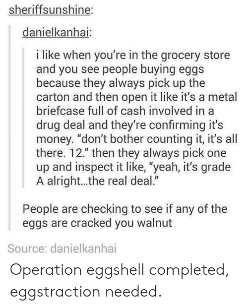 """Money, Yeah, and Cracked: sheriffsunshine:  danielkanhai  i like when you're in the grocery store  and you see people buying eggs  because they always pick up the  carton and then open it like it's a metal  briefcase full of cash involved in a  drug deal and they're confirming it's  money. """"don't bother counting it, it's all  there. 12."""" then they always pick one  up and inspect it like, """"yeah, it's grade  A alright...the real deal.""""  People are checking to see if any of the  eggs are cracked you walnut  Source: danielkanhai Operation eggshell completed, eggstraction needed."""