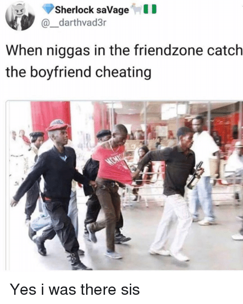 Cheating, Friendzone, and Memes: Sherlock saVageID  @_darthvad3r  When niggas in the friendzone catch  the boyfriend cheating Yes i was there sis