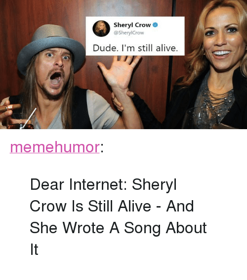 """Alive, Dude, and Internet: Sheryl Crow  @SherylCrow  Dude. I'm still alive. <p><a href=""""http://memehumor.net/post/163859415351/dear-internet-sheryl-crow-is-still-alive-and"""" class=""""tumblr_blog"""">memehumor</a>:</p>  <blockquote><p>Dear Internet: Sheryl Crow Is Still Alive - And She Wrote A Song About It</p></blockquote>"""