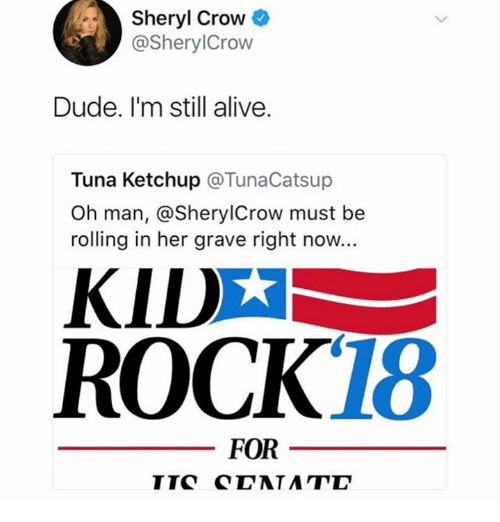 Alive, Dude, and Her: Sheryl Crow  @SherylCrow  Dude. I'm still alive.  Tuna Ketchup @TunaCatsup  Oh man, @SherylCrow must be  rolling in her grave right now.  KID  ROCK18  FOR