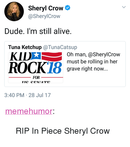"""Alive, Dude, and Tumblr: Sheryl Crow  @SherylCrow  Dude. I'm still alive.  Tuna Ketchup @TunaCatsup  KIDX  Oh man, @SherylCrow  must be rolling in her  grave right now...  FOR  3:40 PM 28 Jul 17 <p><a href=""""http://memehumor.net/post/163553662023/rip-in-piece-sheryl-crow"""" class=""""tumblr_blog"""">memehumor</a>:</p>  <blockquote><p>RIP In Piece Sheryl Crow</p></blockquote>"""