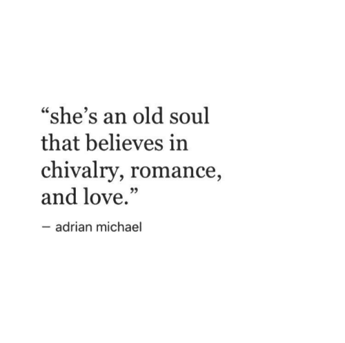 "Love, Michael, and Old: ""she's an old soul  that believes in  chivalry, romance  and love.""  35  adrian michael"