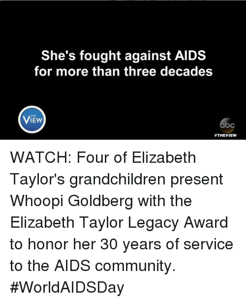 Community, Memes, and Whoopi Goldberg: She's fought against AIDS  for more than three decades  VIEW  THEVIEW WATCH: Four of Elizabeth Taylor's grandchildren present Whoopi Goldberg with the Elizabeth Taylor Legacy Award to honor her 30 years of service to the AIDS community. #WorldAIDSDay