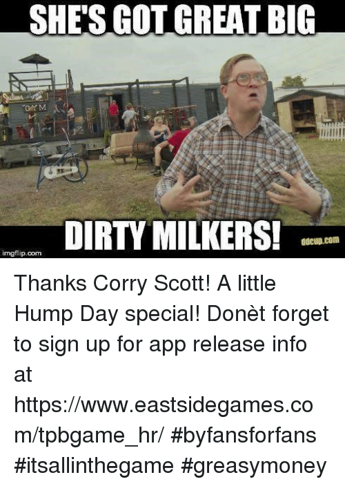 Hump Day, Memes, and 🤖: SHES GOT GREAT BIG  DIRTY MILKERS!  adcup.com  imegflip.com Thanks Corry Scott! A little Hump Day special! Donèt forget to sign up for app release info at https://www.eastsidegames.com/tpbgame_hr/ #byfansforfans #itsallinthegame #greasymoney