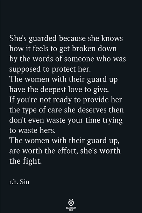 Love, She Knows, and Time: She's guarded because she knows  how it feels to get broken down  by the words of someone who was  supposed to protect her.  The women with their guard up  have the deepest love to give.  If you're not ready to provide her  the type of care she deserves then  don't even waste your time trying  to waste hers.  The women with their guard up,  are worth the effort, she's worth  the fight.  r.h. Sin
