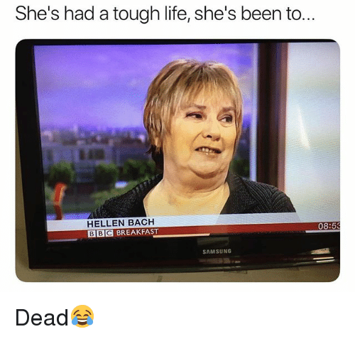 Life, Breakfast, and Samsung: She's had a tough life, she's been to..  HELLEN BACH  BBC BREAKFAST  08:5  SAMSUNG Dead😂