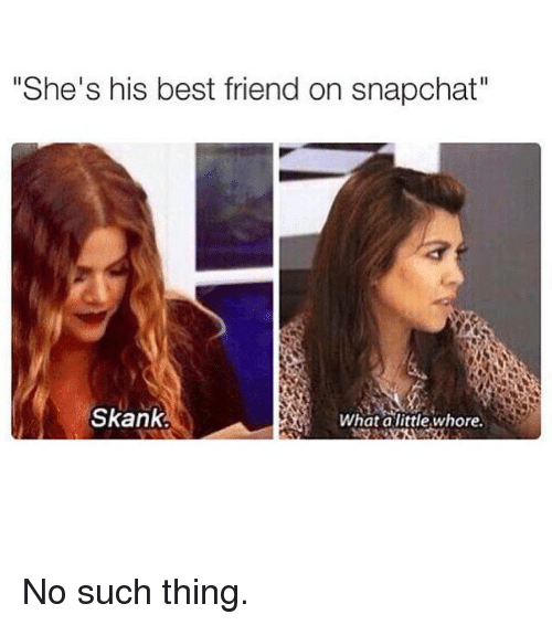 "Kardashian, Celebrities, and Whore: ""She's his best friend on snapchat""  Skank.  What alittle whore. No such thing."