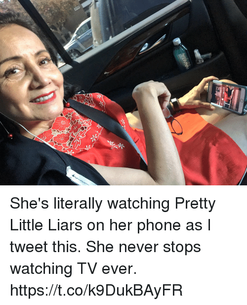 Memes, Phone, and Pretty Little Liars: She's literally watching Pretty Little Liars on her phone as I tweet this. She never stops watching TV ever. https://t.co/k9DukBAyFR
