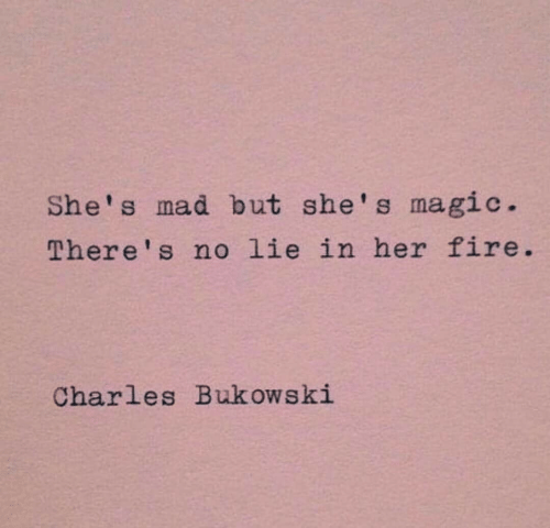 Fire, Magic, and Mad: She's mad but she's magic.  There's no lie in her fire.  Charles Buk ows ki