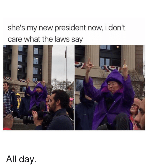 Ironic, I Dont Care, and President Now: she's my new president now, i don't  care what the laws say All day.