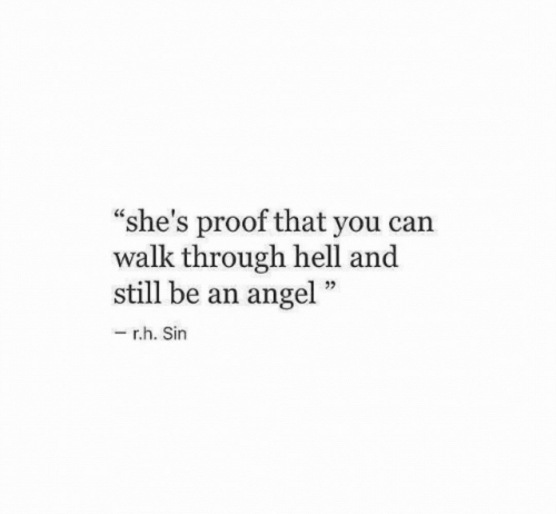 "Angel, Hell, and Proof: ""she's proof that you can  walk through hell and  still be an angel  r.h. Sin"