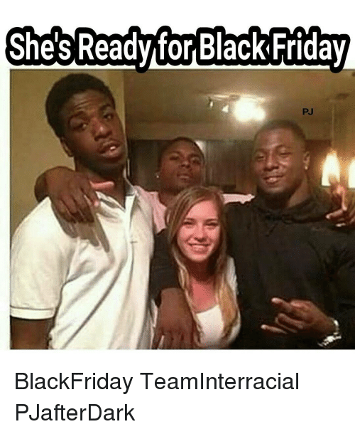 Shes Ready For Black Friday Blackfriday Teaminterracial Pjafterdark Black Friday Meme On Me Me