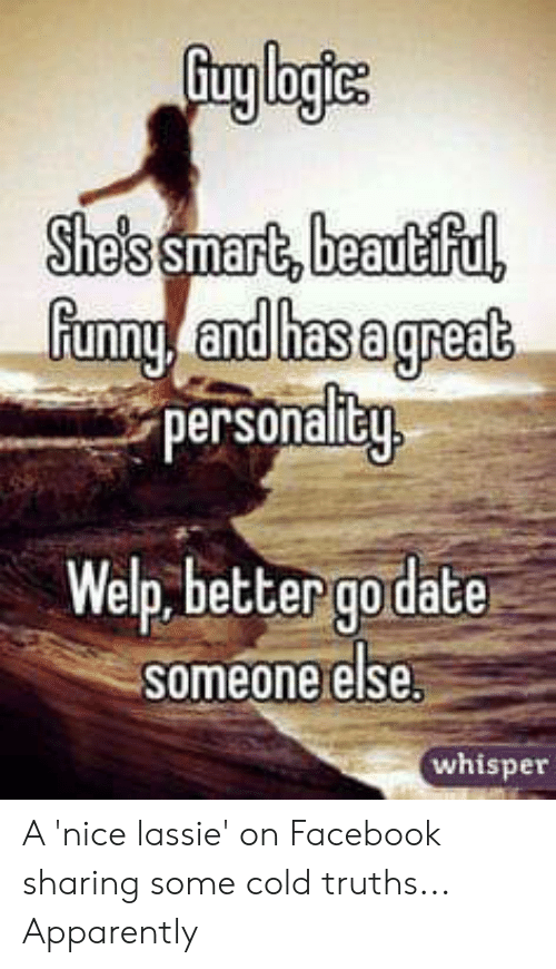 Apparently, Beautiful, and Facebook: She's smart,beautiful  funny and hasagreat  personalitu  Welp, better godate  someone else  whisper A 'nice lassie' on Facebook sharing some cold truths... Apparently