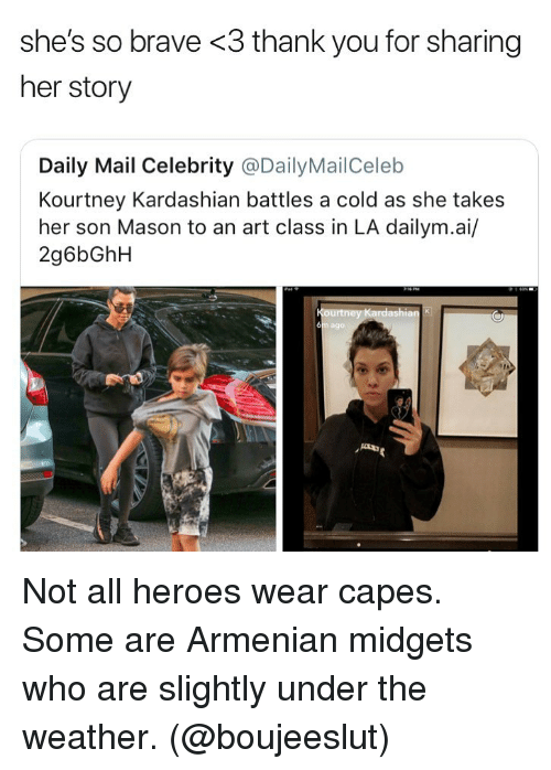 Kourtney Kardashian, Memes, and Thank You: she's so brave <3 thank you for sharing  her story  Daily Mail Celebrity @DailyMailCeleb  Kourtney Kardashian battles a cold as she takes  her son Mason to an art class in LA dailym.ai/  2g6bGhH  6  ago Not all heroes wear capes. Some are Armenian midgets who are slightly under the weather. (@boujeeslut)