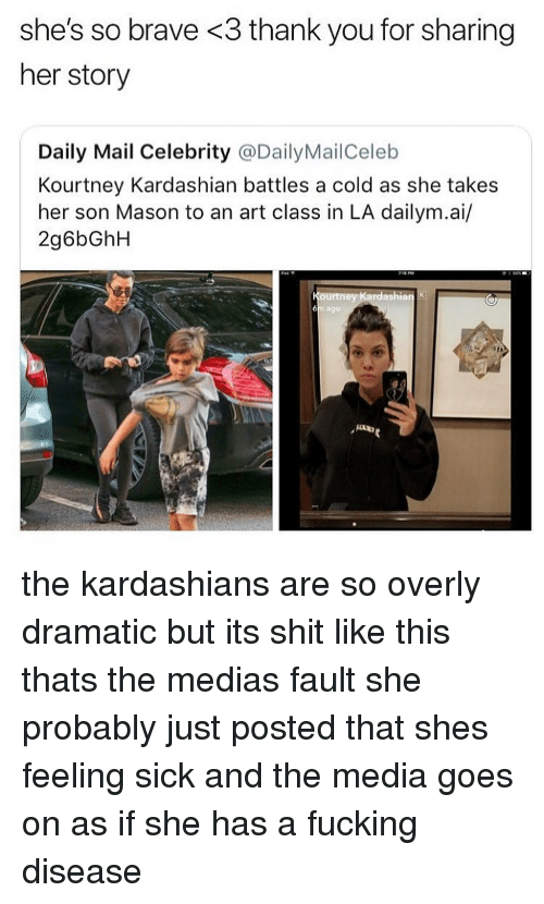 Fucking, Kardashians, and Kourtney Kardashian: she's so brave <3 thank you for sharing  her story  Daily Mail Celebrity @DailyMailCeleb  Kourtney Kardashian battles a cold as she takes  her son Mason to an art class in LA dailym.ai/  2g6bGhH  1 ag9 the kardashians are so overly dramatic but its shit like this thats the medias fault she probably just posted that shes feeling sick and the media goes on as if she has a fucking disease