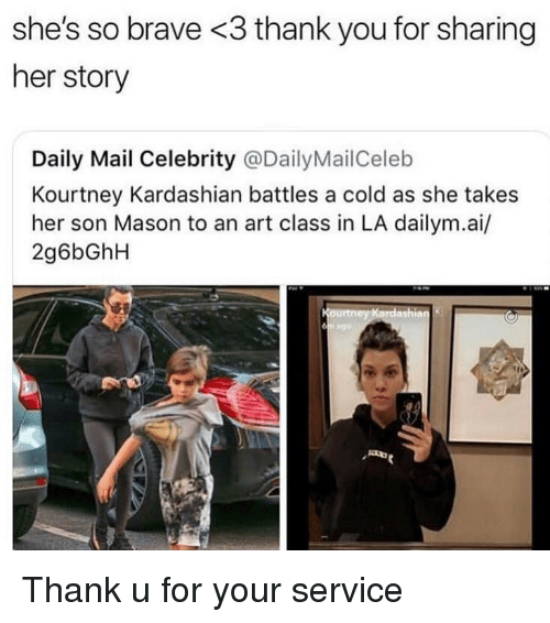 Kourtney Kardashian, Thank You, and Brave: she's so brave <3 thank you for sharing  her story  Daily Mail Celebrity @DailyMailCeleb  Kourtney Kardashian battles a cold as she takes  her son Mason to an art class in LA dailym.ai/  2g6bGhH Thank u for your service