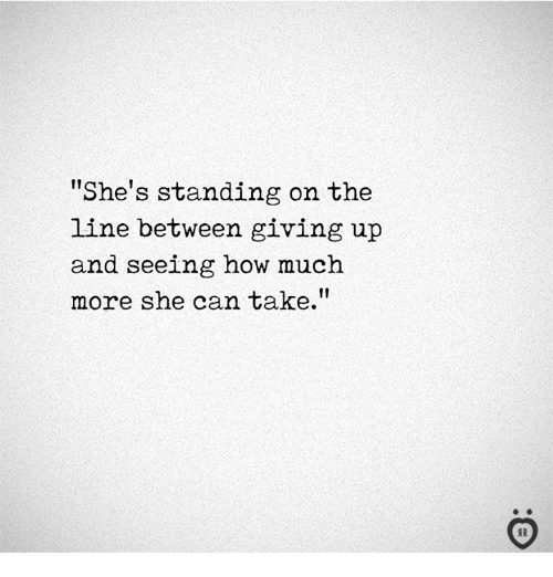 How, Can, and She: She's standing on the  line between giving up  and seeing how much  more she can take.