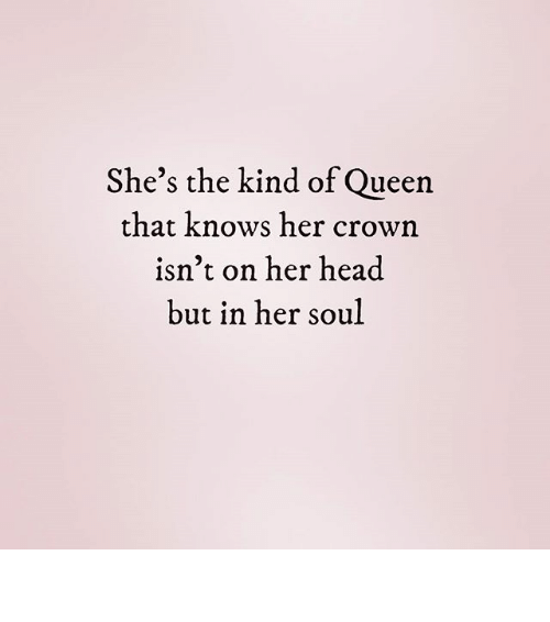 Head, Memes, and Queen: She's the kind of Queen  that knows her crown  isn't on her head  but in her soul ♕