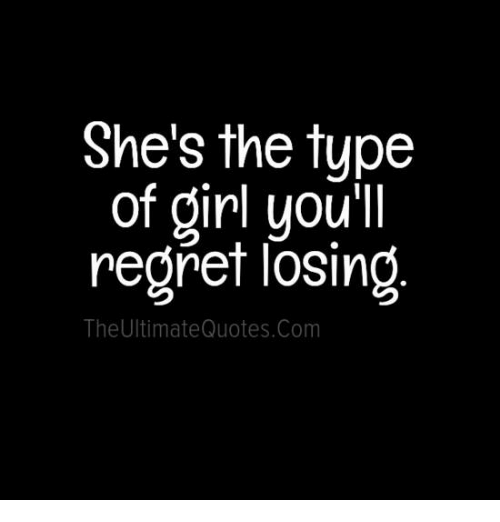 Shes The Type Of Girl Youll Regret Losing The Ultimate Quotescom