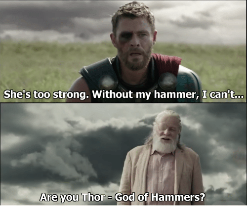shes too strong without my hammer i can t are you thor ogod of