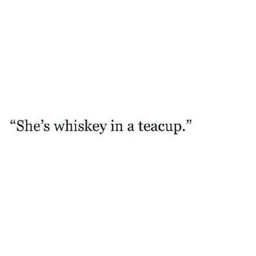 """Whiskey, Teacup, and Shes: """"She's whiskey in a teacup."""""""