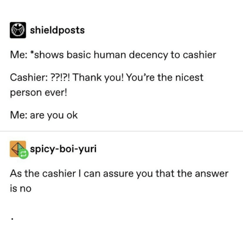 Thank You, Spicy, and Answer:  shieldposts  Me: *shows basic human decency to cashier  Cashier: ??!?! Thank you! You're the nicest  person ever!  Me: are you ok  spicy-boi-yuri  As the cashier I can assure you that the answer  is no .
