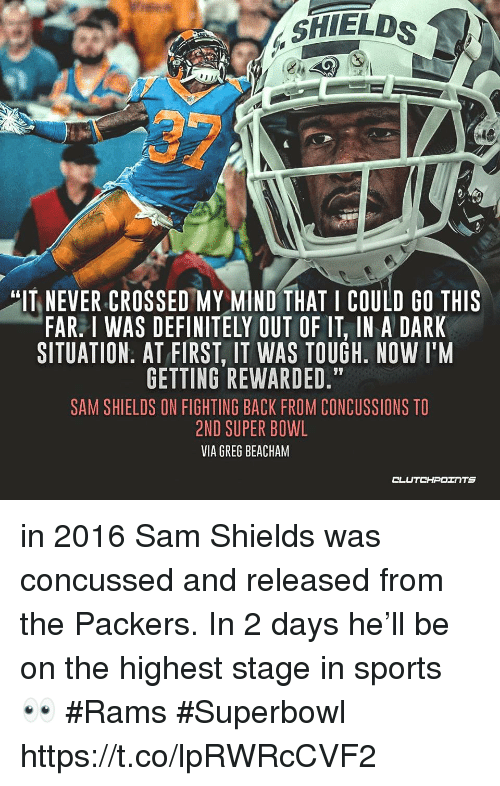 "Definitely, Nfl, and Sports: SHIELDS  ""IT NEVER CROSSED MY MIND THAT I COULD GO THIS  FAR. I WAS DEFINITELY OUT OF IT, IN A DARK  SITUATION. AT FIRST. IT WAS TOUGH, NOW T'M  GETTING REWARDED.""  SAM SHIELDS ON FIGHTING BACK FROM CONCUSSIONS TO  2ND SUPER BOWL  VIA GREG BEACHAM  CLUTCHPOINTS in 2016 Sam Shields was concussed and released from the Packers. In 2 days he'll be on the highest stage in sports 👀  #Rams #Superbowl https://t.co/lpRWRcCVF2"