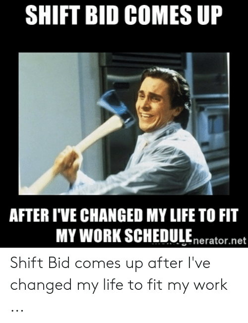 Shift Bid Comes Up After I Ve Changed My Life To Fit Mywork Scheduleneratornet Shift Bid Comes Up After I Ve Changed My Life To Fit My Work Life Meme On Me Me