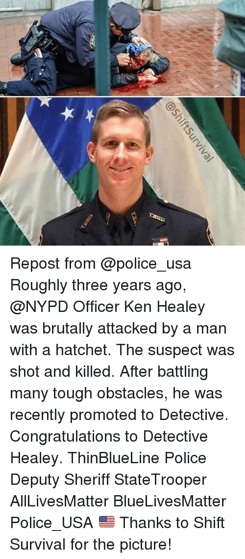 All Lives Matter, Ken, and Memes: @ShiftSurviva  IF Repost from @police_usa Roughly three years ago, @NYPD Officer Ken Healey was brutally attacked by a man with a hatchet. The suspect was shot and killed. After battling many tough obstacles, he was recently promoted to Detective. Congratulations to Detective Healey. ThinBlueLine Police Deputy Sheriff StateTrooper AllLivesMatter BlueLivesMatter Police_USA 🇺🇸 Thanks to Shift Survival for the picture!