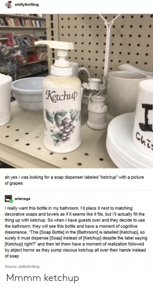 """A Picture, The Thing, and Soap: shiftythrifting  Ketchuup  Ls  ah yes i was looking for a soap dispenser labeled """"ketchup"""" with a picture  of grapes  artenega  I really want this bottle in my bathroom. I'd place it next to matching  decorative soaps and towels as if it seems like it fits, but I'll actually fill the  thing up with ketchup. So when I have guests over and they decide to use  the bathroom, they will see this bottle and have a moment of cognitive  dissonance, """"This [Soap Bottle] in the [Bathroom] is labelled [Ketchup], so  surely it must dispense [Soap] instead of [Ketchup] despite the label saying  [Ketchup] right?"""" and then let them have a moment of realization followed  by abject horror as they pump viscous ketchup all over their hands instead  of soap  Source: shiftythrifting Mmmm ketchup"""