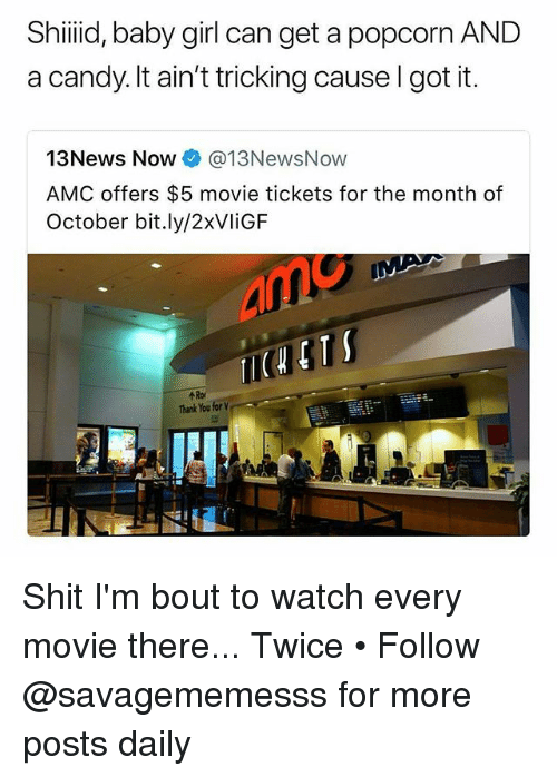 Candy, Memes, and Shit: Shiiid, baby girl can get a popcorn AND  a candy. It ain't tricking cause I got it.  13News Now @13NewsNow  AMC offers $5 movie tickets for the month of  October bit.ly/2xVliGF  个Rof  Thank You for Shit I'm bout to watch every movie there... Twice • Follow @savagememesss for more posts daily