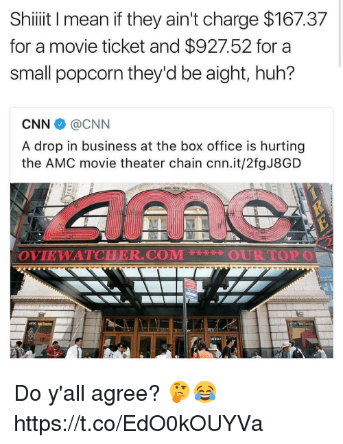 cnn.com, Huh, and Memes: Shiiit I mean if they ain't charge $167.37  for a movie ticket and $927.52 for a  small popcorn they'd be aight, huh?  CNN伞@CNN  A drop in business at the box office is hurting  the AMC movie theater chain cnn.it/2fgJ8GD  OVIEWAT℃HER.COM蒡  OURTOPO Do y'all agree? 🤔😂 https://t.co/EdO0kOUYVa