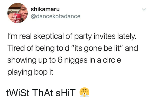 "Lit, Party, and Shit: shikamaru  @dancekotadance  I'm real skeptical of party invites lately.  Tired of being told ""its gone be lit"" and  showing up to 6 niggas in a circle  playing bop it tWiSt ThAt sHiT 😤"