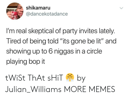 "Dank, Lit, and Memes: shikamaru  @dancekotadance  I'm real skeptical of party invites lately.  Tired of being told ""its gone be lit"" and  showing up to 6 niggas in a circle  playing bop it tWiSt ThAt sHiT 😤 by Julian_Williams MORE MEMES"
