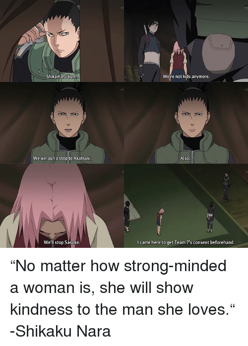 "Memes, Kids, and Strong: Shikamarupkun  Were not kids anymore.  We will put a stop to Akatsuki  Also  We'll stop Sasuke  I came here to get Team 7's consent beforehand ""No matter how strong-minded a woman is, she will show kindness to the man she loves."" -Shikaku Nara"