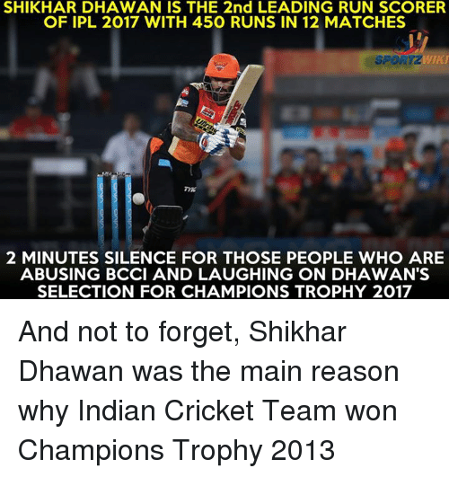 Memes, Run, and Cricket: SHIKHAR DHAWAN IS THE 2nd LEADING RUN SCORER  OF IPL 2017 WITH 450 RUNS IN 12 MATCHES  2 MINUTES SILENCE FOR THOSE PEOPLE WHO ARE  ABUSING BCCI AND LAUGHING ON DHAWAN'S  SELECTION FOR CHAMPIONS TROPHY 2017 And not to forget, Shikhar Dhawan was the main reason why Indian Cricket Team won Champions Trophy 2013