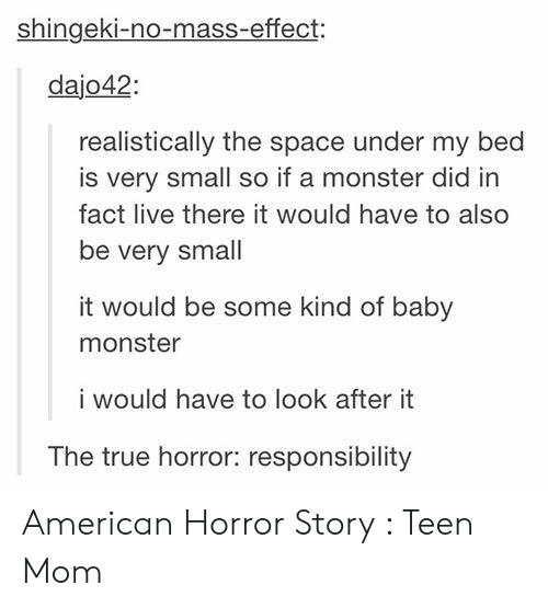 American Horror Story, Monster, and True: shingeki-no-mass-effect:  dajo42  realistically the space under my bed  is very small so if a monster did in  fact live there it would have to also  be very small  it would be some kind of baby  monster  i would have to look after it  The true horror: responsibility American Horror Story : Teen Mom