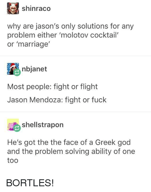 God, Marriage, and Flight: shinraco  why are jason's only solutions for any  problem either 'molotov cocktail'  or 'marriage  nbjanet  Most people: fight or flight  Jason Mendoza: fight or fuck  shellstrapon  He's got the the face of a Greek god  and the problem solving ability of one  too BORTLES!