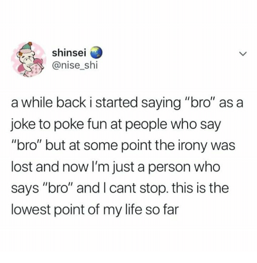 "Dank, Life, and Lost: shinsei  @nise_shi  a while back i started saying ""bro"" as a  joke to poke fun at people who say  ""bro"" but at some point the irony was  lost and now I'm just a person who  says ""bro"" and I cant stop. this is the  lowest point of my life so far"