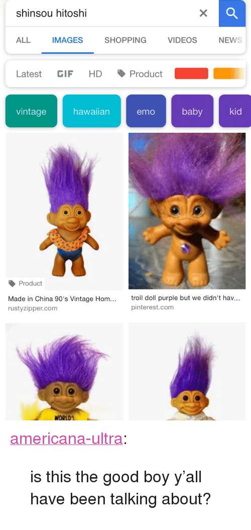 "Emo, Gif, and Shopping: shinsou hitoshi  ALL  IMAGES  SHOPPING  VIDEOSNEWS  Latest GIF HD Product  vintagehawaian emo baby kid  Product  Made in China 90's Vintage Hom...  rustyzipper.com  troll doll purple but we didn't hav...  pinterest.com <p><a href=""https://americana-ultra.tumblr.com/post/171958084022/is-this-the-good-boy-yall-have-been-talking"" class=""tumblr_blog"">americana-ultra</a>:</p><blockquote><p>is this the good boy y'all have been talking about?</p></blockquote>"