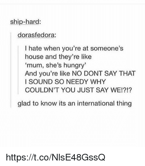Hungry, Memes, and House: ship-hard:  dorasfedora:  I hate when you're at someone's  house and they're like  'mum, she's hungry  And you're like NO DONT SAY THAT  I SOUND SO NEEDY WHY  COULDN'T YOU JUST SAY WE!?!?  glad to know its an international thing https://t.co/NlsE48GssQ