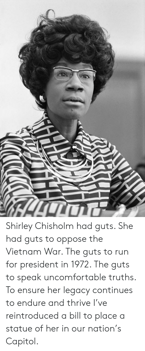 Memes, Run, and Ensure: Shirley Chisholm had guts. She had guts to oppose the Vietnam War. The guts to run for president in 1972. The guts to speak uncomfortable truths. To ensure her legacy continues to endure and thrive I've reintroduced a bill to place a statue of her in our nation's Capitol.
