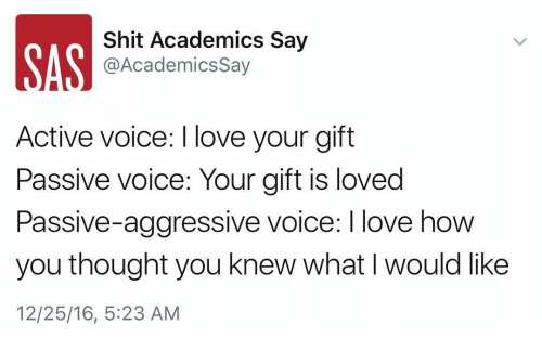 Memes, Passive Aggressive, and Voice: Shit Academics Say  AN @Academics say  Active voice: love your gift  Passive Voice: Your gift is loved  Passive-aggressive voice: I love how  you thought you knew what l would like  12/25/16, 5:23 AM