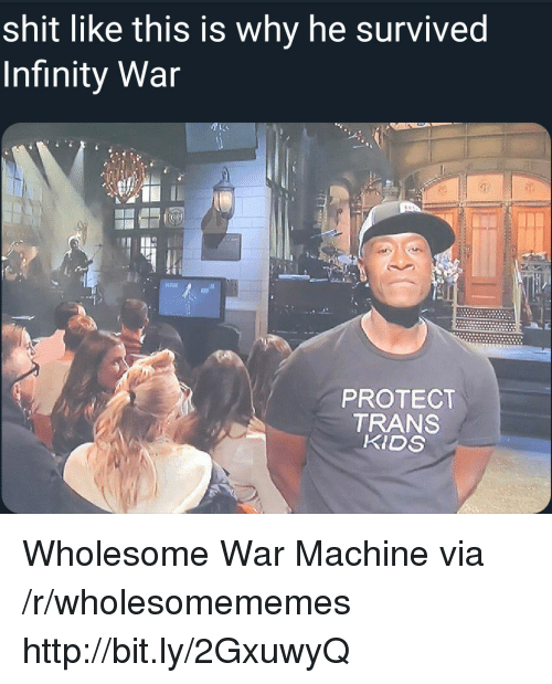 Shit, War Machine, and Http: shit like this is why he survived  Infinity War  PROTECT  TRANS  KIDS Wholesome War Machine via /r/wholesomememes http://bit.ly/2GxuwyQ