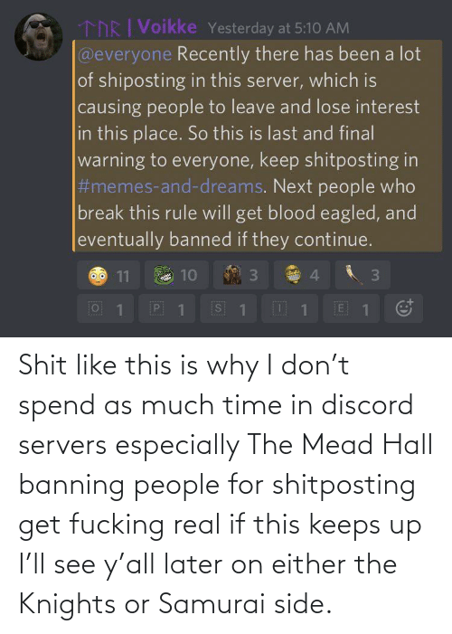 Samurai, Time, and Discord: Shit like this is why I don't spend as much time in discord servers especially The Mead Hall banning people for shitposting get fucking real if this keeps up I'll see y'all later on either the Knights or Samurai side.
